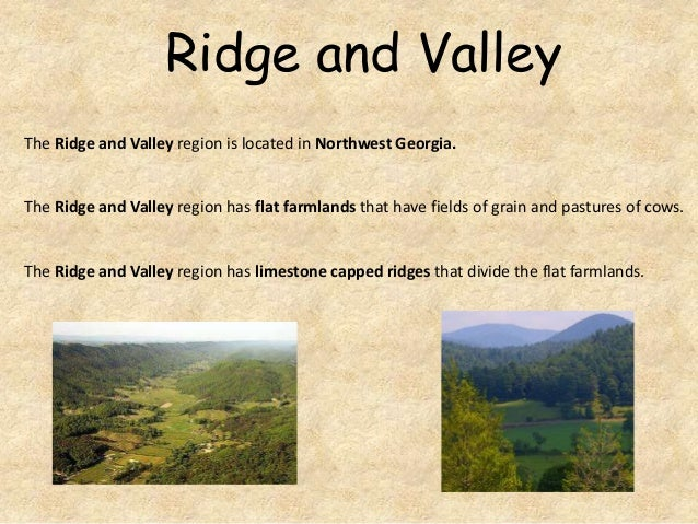 Ridge and Valley The Ridge and Valley region is located in Northwest Georgia.  The Ridge and Valley region has flat farmla...