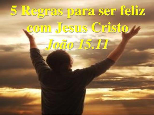 5 Regras para ser feliz   com Jesus Cristo     João 15.11                      1