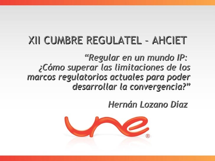 "XII CUMBRE REGULATEL – AHCIET              ""Regular en un mundo IP:   ¿Cómo superar las limitaciones de los marcos regulat..."