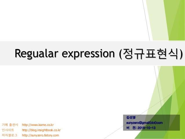 Regualar expression (정규표현식) 김선영 sunyzero@gmail(dot)com 버 전: 2016-10-13 가메 출판사 http://www.kame.co.kr 인사이트 http://blog.insig...
