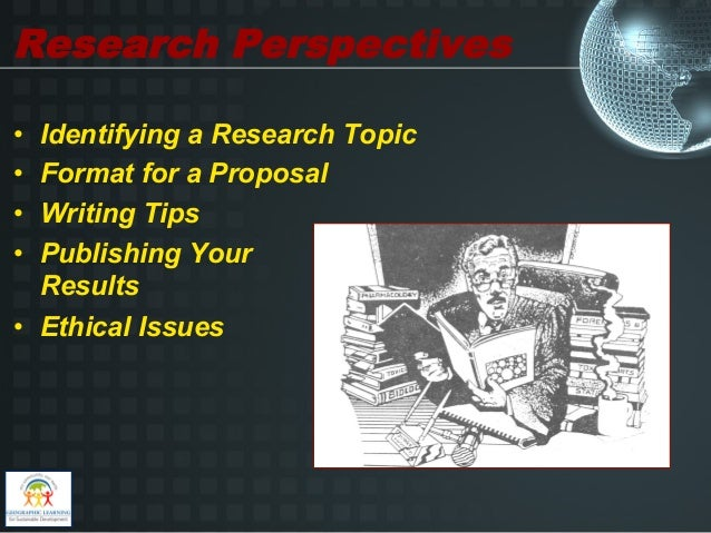 Research Perspectives• Identifying a Research Topic• Format for a Proposal• Writing Tips• Publishing Your   Results• ...