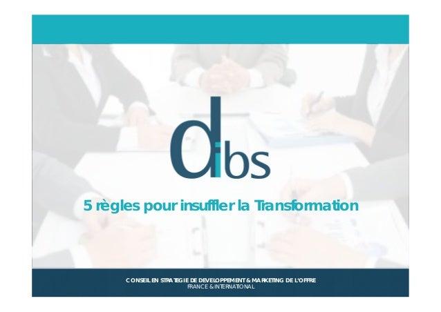 © Dibs I Confidentiel 1 5 règles pour insuffler la Transformation CONSEIL EN STRATEGIE DE DEVELOPPEMENT & MARKETING DE L'O...