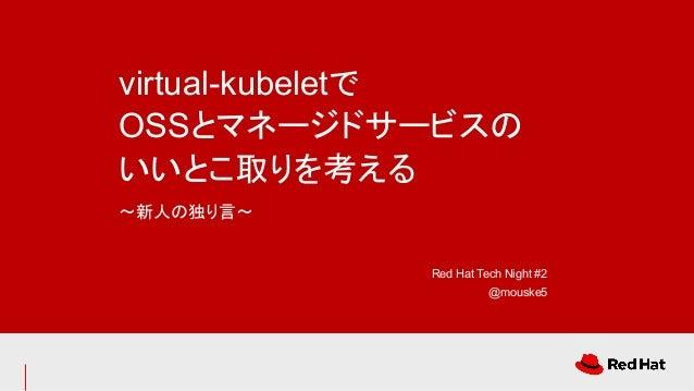 virtual-kubeletで OSSとマネージドサービスの いいとこ取りを考える 〜新人の独り言〜 Red Hat Tech Night #2 @mouske5