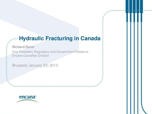 Hydraulic Fracturing in CanadaRichard DunnVice President, Regulatory and Government Relations,Encana Canadian DivisionBrus...