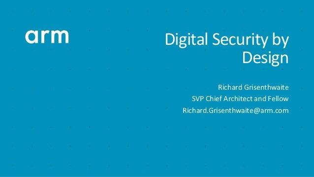 Digital Security by Design Richard Grisenthwaite SVP Chief Architect and Fellow Richard.Grisenthwaite@arm.com