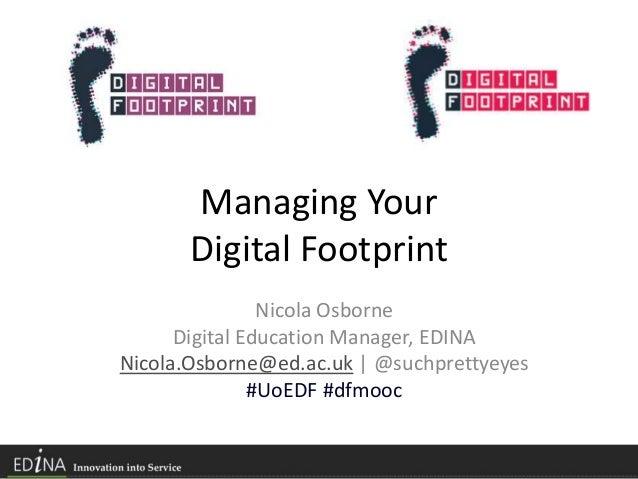 Managing Your Digital Footprint Nicola Osborne Digital Education Manager, EDINA Nicola.Osborne@ed.ac.uk | @suchprettyeyes ...
