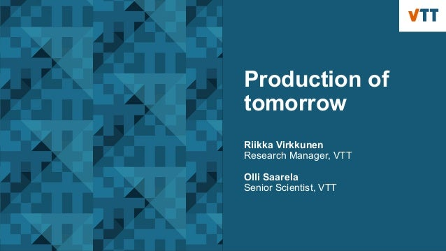 Production of tomorrow Riikka Virkkunen Research Manager, VTT Olli Saarela Senior Scientist, VTT