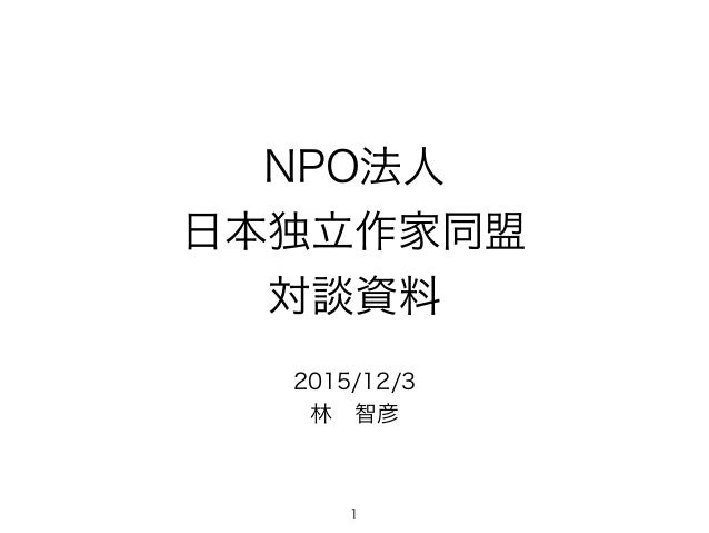 NPO法人 日本独立作家同盟 対談資料 2015/12/3 林智彦 1