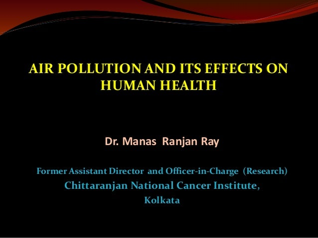 AIR POLLUTION AND ITS EFFECTS ON HUMAN HEALTH Dr. Manas Ranjan Ray Former Assistant Director and Officer-in-Charge (Resear...