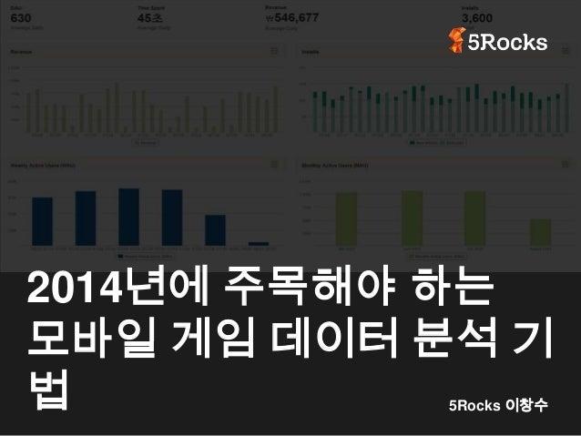 2014년에 주목해야 하는 모바일 게임 데이터 분석 기 법 5Rocks 이창수