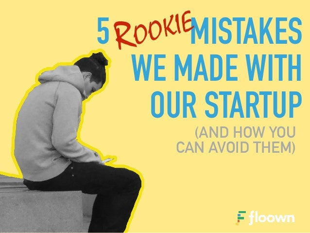 5 MISTAKES WE MADE WITH OUR STARTUP (AND HOW YOU CAN AVOID THEM) ROOKIE