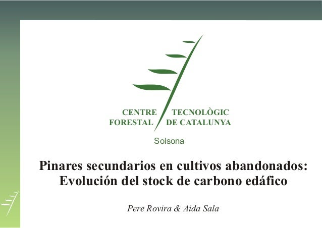CENTREFORESTALTECNOLÒGICDE CATALUNYAPinares secundarios en cultivos abandonados:Evolución del stock de carbono edáficoPere...