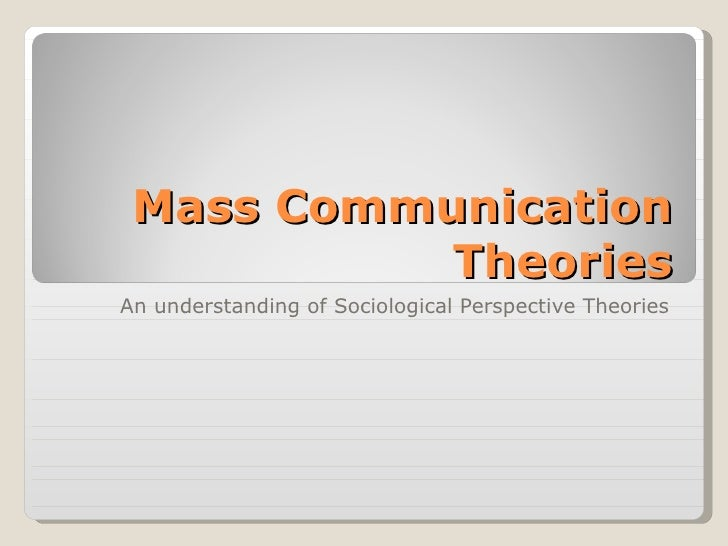 Mass Communication Theories An understanding of Sociological Perspective Theories