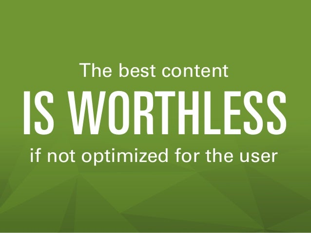 The best content  IS WORTHLESS if not optimized for the user