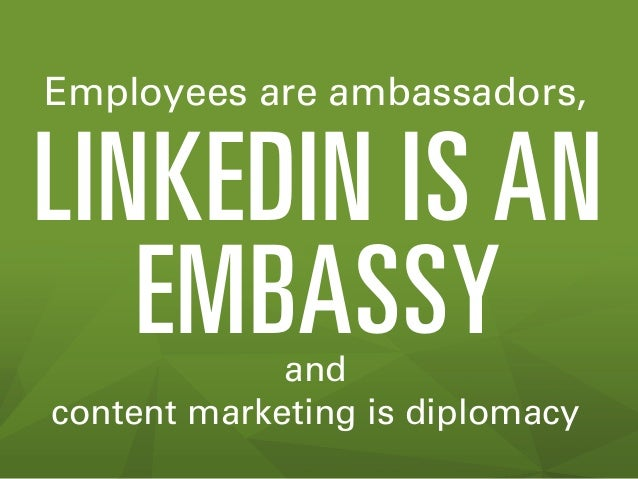 Employees are ambassadors,  LINKEDIN IS AN EMBASSY and content marketing is diplomacy