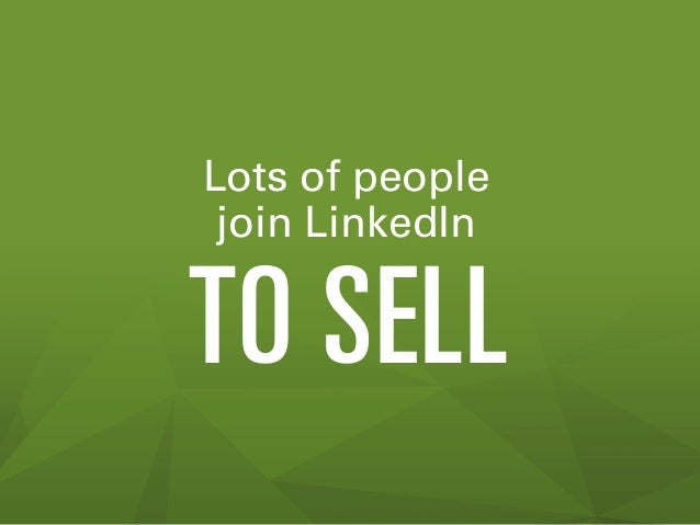 Lots of people join LinkedIn  TO SELL