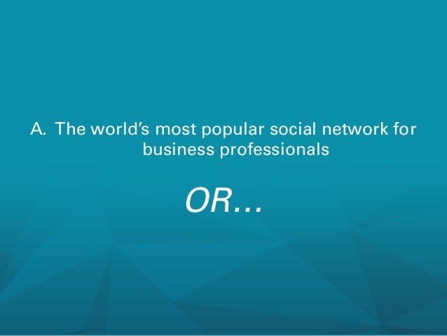A. The world's most popular social network for business professionals  OR…