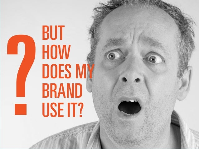 BUT HOW DOES MY BRAND USE IT?
