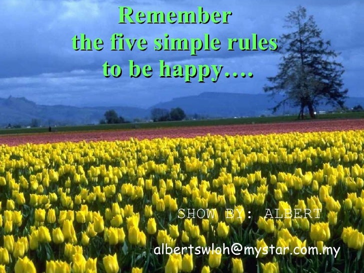 Remember  the five simple rules  to be happy…. SHOW BY: ALBERT [email_address]