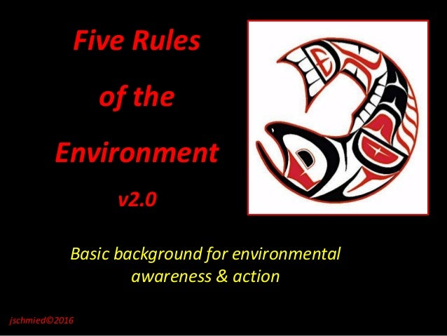 Five Rules of the Environment v2.0 Basic background for environmental awareness & action jschmied©2016