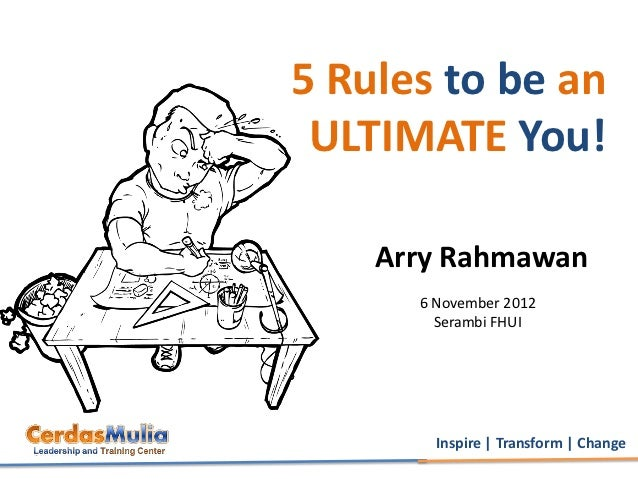 5 Rules to be an ULTIMATE You!    Arry Rahmawan      6 November 2012        Serambi FHUI        Inspire | Transform | Change