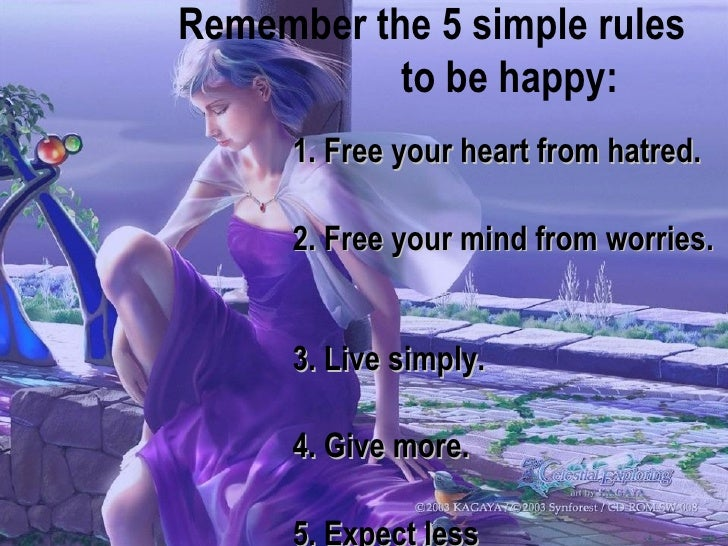 1. Free your heart from hatred.  2. Free your mind from worries.  3. Live simply.  4. Give more.  5. Expect less   Remembe...