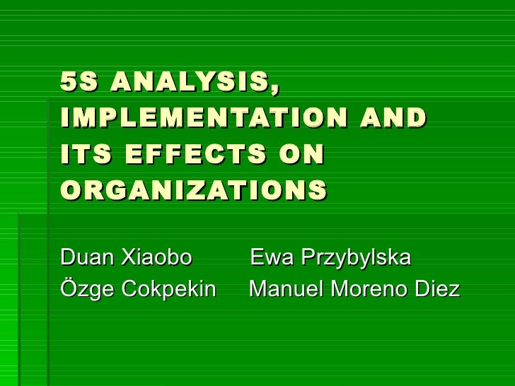 5S ANALYSIS, IMPLEMENTATION AND ITS EFFECTS ON ORGANIZATIONS  Duan Xiaobo     Ewa Przybylska Özge Cokpekin   Manuel Moreno...