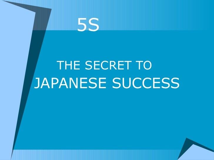 <ul><li>  5S </li></ul><ul><li>THE SECRET TO   </li></ul><ul><li>JAPANESE SUCCESS </li></ul>