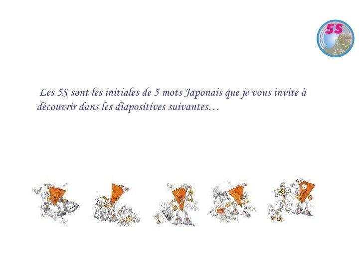 Les 5S sont les initiales de 5 mots Japonais que je vous invite à découvrir dans les diapositives suivantes…