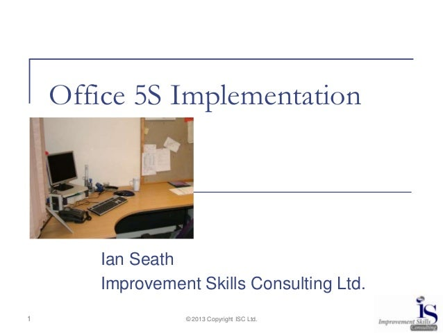 Office 5S Implementation       Ian Seath       Improvement Skills Consulting Ltd.1                © 2013 Copyright ISC Ltd.
