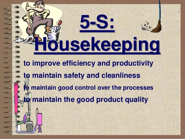 5-S: Housekeeping to improve efficiency and productivity to maintain safety and cleanliness to maintain good control over ...
