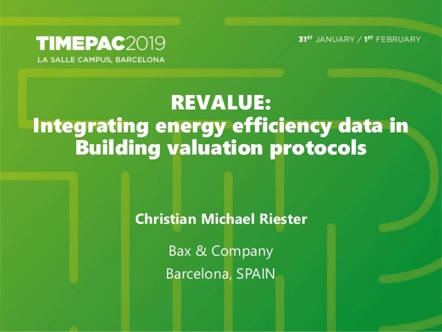 REVALUE: Integrating energy efficiency data in Building valuation protocols Christian Michael Riester Bax & Company Barcel...