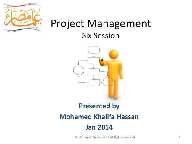 Project Management Six Session Egypt Scholars Presented by Mohamed Khalifa Hassan Jan 2014 © Mohamed Khalifa, 2014 All Rig...