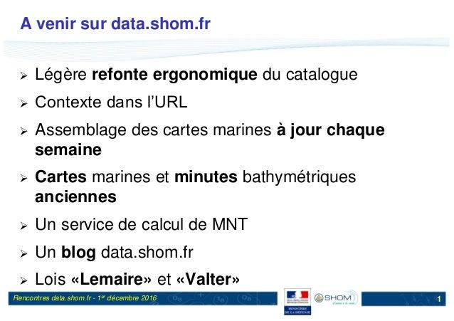 Rencontres data.shom.fr - 1er décembre 2016 A venir sur data.shom.fr  Légère refonte ergonomique du catalogue  Contexte ...