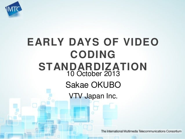 EARLY DAYS OF VIDEO CODING STANDARDIZATION 10 October 2013 Sakae OKUBO VTV Japan Inc.