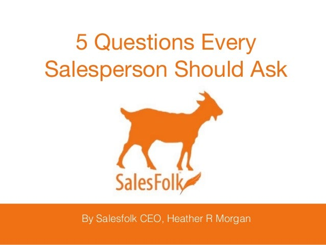 By Salesfolk CEO, Heather R Morgan 5 Questions Every   Salesperson Should Ask