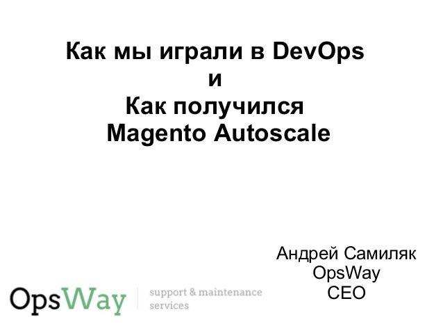 Как мы играли в DevOps  и  Как получился  Magento Autoscale  Андрей Самиляк  OpsWay  CEO