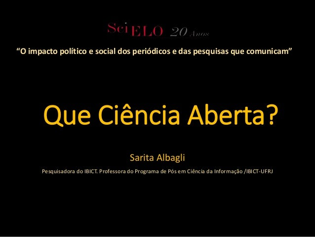 Que Ciência Aberta? Sarita Albagli Pesquisadora do IBICT. Professora do Programa de Pós em Ciência da Informação /IBICT-UF...