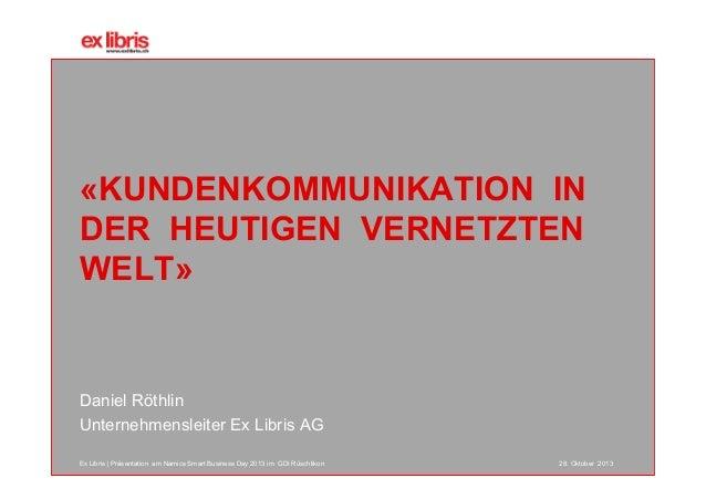 «KUNDENKOMMUNIKATION IN DER HEUTIGEN VERNETZTEN WELT»  Daniel Röthlin Unternehmensleiter Ex Libris AG Ex Libris | Präsenta...