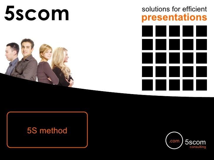 5scom solutions for efficient presentations 5S method [email_address] 5scom consulting .com