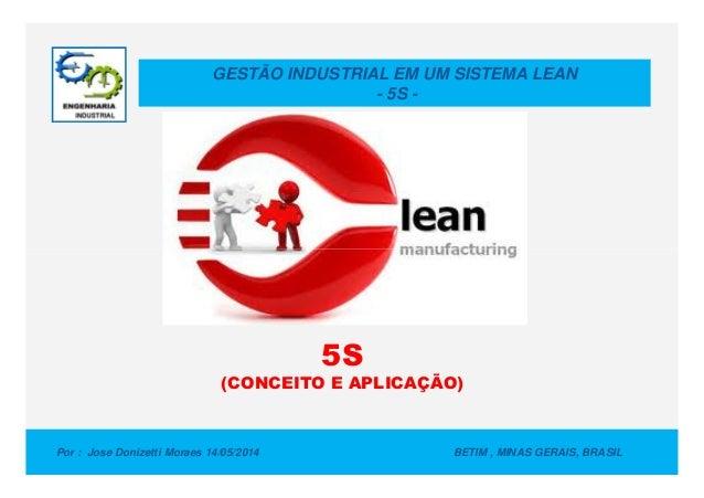 GESTÃO INDUSTRIAL EM UM SISTEMA LEAN - 5S - Por : Jose Donizetti Moraes 14/05/2014 BETIM , MINAS GERAIS, BRASIL 5S (CONCEI...
