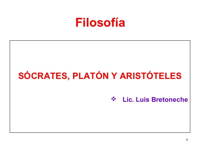 Filosofía SÓCRATES, PLATÓN Y ARISTÓTELES  Lic. Luis Bretoneche 1