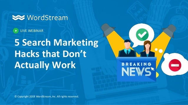 LIVE WEBINAR © Copyright 2018 WordStream, Inc. All rights reserved. 5 Search Marketing Hacks that Don't Actually Work