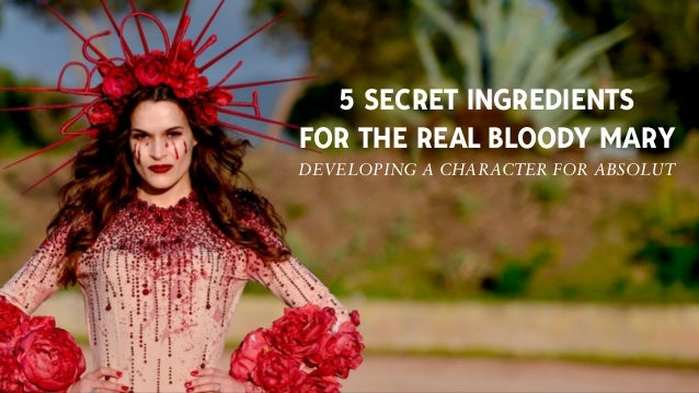 5 SECRET INGREDIENTS FOR THE REAL BLOODY MARY DEVELOPING A CHARACTER FOR ABSOLUT