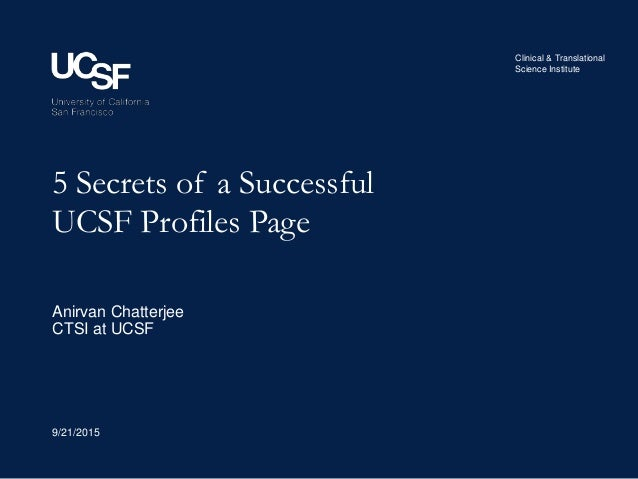 Clinical & Translational Science Institute 5 Secrets of a Successful UCSF Profiles Page 9/21/2015 Anirvan Chatterjee CTSI ...
