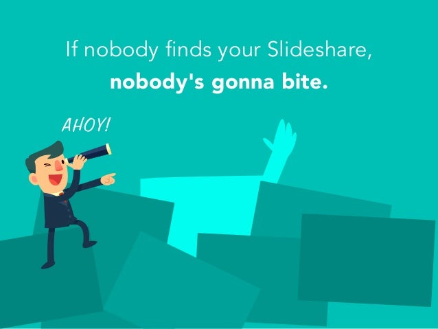 If nobody finds your Slideshare, nobody's gonna bite. AHOY!