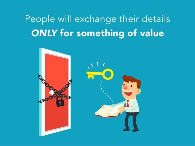 People will exchange their details ONLY for something of value