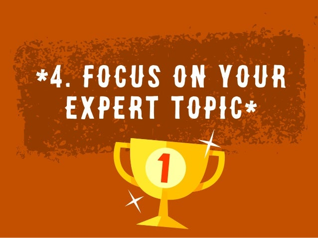 *4. Focus on YOUR expert topic*