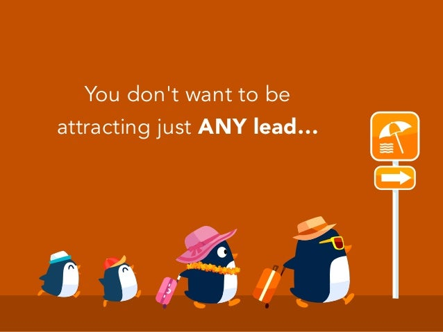 You don't want to be attracting just ANY lead…