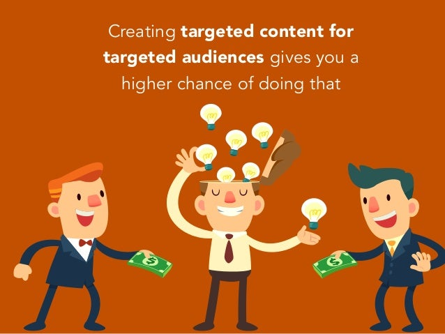 Creating targeted content for targeted audiences gives you a higher chance of doing that